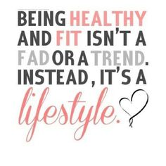 Being healthy and fit isn't a fad or a trend. Instead, it's a lifestyle.