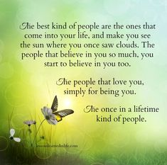The best kind of people are the ones that come into your life, and make you see the sun where you once saw clouds. The people that believe in you so much, you start to believe in you too...........