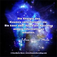 """""""Die Energie des Kosmos verschwindet nie. Sie kann aber durch ein Recoding andere Informationen erhalten."""" —Eva-Maria Mora, COSMIC RECODING: Die neue Energiemedizin (Amazon.de)"""
