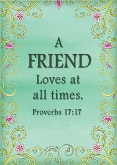 Proverbs 17:17 reads: A true friend shows love at all times, And is a brother who is born for times of distress.