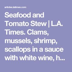 Seafood and Tomato Stew | L.A. Times. Clams, mussels, shrimp, scallops in a sauce with white wine, herbs, tomatoes, garlic, shallots, parsley, and saffron.