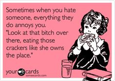 Funny Reminders Ecard: Sometimes when you hate someone, everything they do annoys you. 'Look at that bitch over there, eating those crackers like she owns the place.'