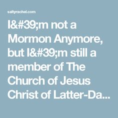 I'm not a Mormon Anymore, but I'm still a member of The Church of Jesus Christ of Latter-Day Saints. — Salty Rachel Blog
