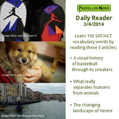 Learn 106 vocabulary words with 3 articles: a visual history of basketball through its sneakers, what separates humans from animals, and the changing landscape of Venice. http://www.professorword.com/blog/2014/03/04/daily-reader-edition-322