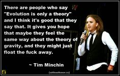 "Atheism, Religion, God is Imaginary, Science, Evolution, Tim Minchin. There are people who say ""Evolution is only a theory"" and I think it's good that they say that. It gives you hope that maybe they feel the same way about the theory of gravity, and they might just float the fuck away."