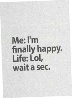 This is the story of my life. As soon as I get happiness life fucks me over