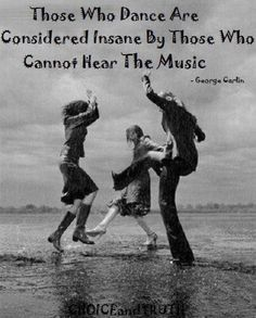 Those Who Dance Are Considered Insane by those who cannot hear the music