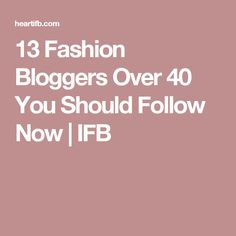 13 Fashion Bloggers Over 40 You Should Follow Now | IFB
