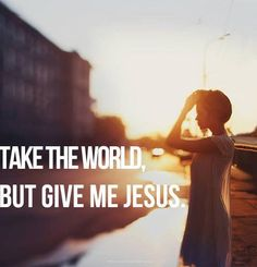 """What can the world give me? """"There is nothing on earth I desire besides you. My flesh and my heart may flesh, but You are the strength of my heart and my portion forever."""""""