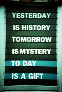 Yesterday is history, tomorrow is mystery, today is a gift.