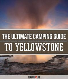 Yellowstone Camping - Survival Life National Park Series | Quick Facts, What To Pack, What To Do When Camping by Survival Life at survivallife.com/...