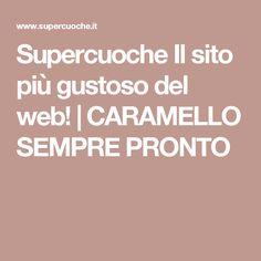 Supercuoche Il sito più gustoso del web! | CARAMELLO SEMPRE PRONTO
