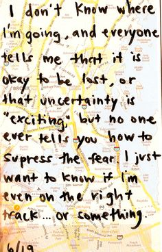 """I don't know where I' going, and everyone tells me that it is okay to be lost, or that uncertainty is """"exciting"""", but no one ever tells you how to suppress the fear. I just want to know if I'm even on the right track..."""