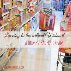 Learning to Live Without Walmart - A Homesteaders Dream - Do we really think we could spend the rest of our life never walking into a big box store? That is our dream…we want to live WITHOUT Walmart! #homesteading