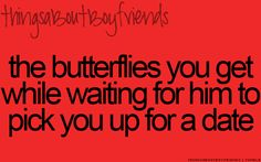 The butterflies you get while waiting for him to pick you up for a date... <3 Things About Boyfriends