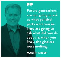 Future generations are not going to ask us what political party were you in. They are going to ask what did you do about it, when you knew the glaciers were melting.