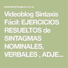 Videoblog Sintaxis Fácil: EJERCICIOS RESUELTOS de SINTAGMAS NOMINALES, VERBALES , ADJETIVALES, ADVERBIALES, PREPOSICIONALES Y FORMAS NO PERSONALES DEL VERBO