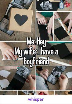 Me: Hey My wife: I have a boyfriend