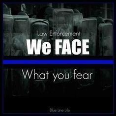 WE FACE WHAT YOU FEAR EVERY DAY Law Enforcement Today www.lawenforcementtoday.com