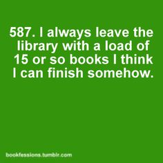 pretty much the story of my life... lol. my library is running entirely on the money i pay in late fees trying to finish them all... :/