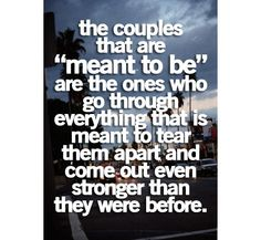 the couples that are meant to be are the ones who go through everything that is meant to tear them apart and come out even stronger than they were before