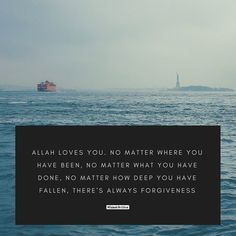 """Allah loves you. No matter where you have been, no matter what you have done, no matter how deep you have fallen, there's always forgiveness."""
