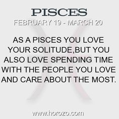 As a Pisces you love your solitude, but you also love spending time with the people you love and care about the most.