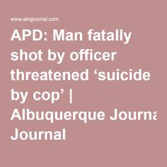 APD: Man fatally shot by officer threatened 'suicide by cop' | Albuquerque Journal