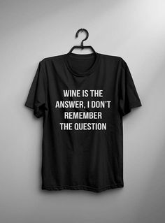 Wine is the answer, I don't remember the question funny tshirts womens graphic tee mens gift for girlfriend tumblr shirt with sayings unisex women tshirt
