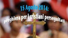 Il coraggio di guardare il cielo: PREGHIERA PER I CRISTIANI PERSEGUITATI 15 agosto 2...