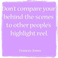 """""""Don't compare your behind-the-scenes to other people's highlight reel."""" - Frances Jones of How to Wow (book) #quote #inspirational"""