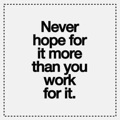 Never hope for it more than you work for it.