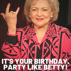 It's your birthday! Party like Betty White meme - funny memes about birthday perfect for sharing