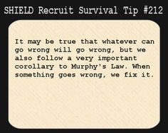 S.H.I.E.L.D. Recruit Survival Tip #212:It may be true that whatever can go wrong will go wrong, but we also follow a very important corollary to Murphy's Law. When something goes wrong, we fix it.