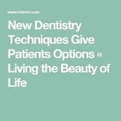New Dentistry Techniques Give Patients Options « Living the Beauty of Life