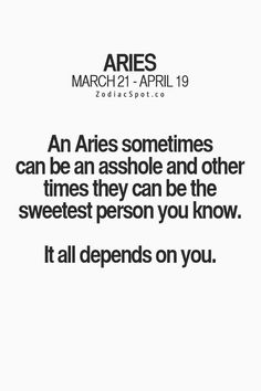 An Aries sometimes can be an asshole and other times they can be the sweetest person you know. It all depends on you. An Aries sometimes can be an asshole and other times they can be the sweetest person you know. It all depends on you. Aries Ram, Aries And Pisces, Aries Love, Aries Astrology, Aries Sign, Aries Horoscope, My Zodiac Sign, Aquarius, Sayings