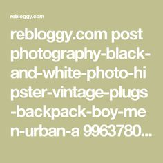 rebloggy.com post photography-black-and-white-photo-hipster-vintage-plugs-backpack-boy-men-urban-a 99637800158