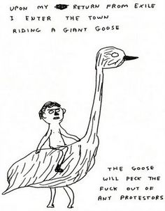 Upon my return from exile I enter the town riding a giant goose. The goose will peck the fuck out of any protesters. -David Shrigley