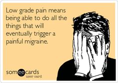 Low grade pain means being able to do all the things that will eventually trigger a painful migraine.