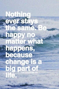Nothing ever stays the same. Be happy no matter what happens, because change is a big part of life.  #quote