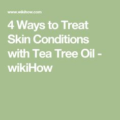 4 Ways to Treat Skin Conditions with Tea Tree Oil - wikiHow