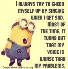 I always try to cheer myself up by singing when I get sad.