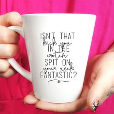 Ceramic Coffee Mug - Gift Idea - Tea- Isn't That Kick You In The Crotch Spit on Your Neck Fantastic?