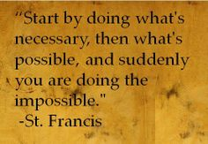 """""""Start by doing what is necessary, then do what is possible, and suddenly you are doing the impossible."""" - St. Francis of Assisi"""