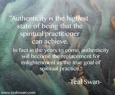 """Authenticity is the highest state of being that the spiritual practitioner can achieve. In fact in the years to come, authenticity will become the replacement for enlightenment as the true goal of spiritual practice."" Quote by Teal Swan (The Spiritual Catalyst)"