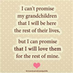 I can't promise my grandchildren I will be here the rest of their lives but…