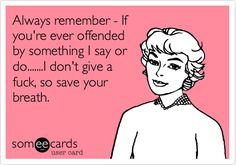 Always remember - If you're ever offended by something I say or do.......I don't give a fuck, so save your breath.