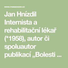 """Jan Hnízdil Internista a rehabilitační lékař (*1958), autor či spoluautor publikací """"Bolesti zad, mýty a realita"""", """"Jak vyrobit pacienta"""", """"Artróza v komplexním přístupu"""", """"Jak léčit nemoc šílené medicíny"""", """"Doping aneb zákulisí vrcholového sportu"""", """"Mým marodům"""" a dalších. Věnuje se komplexní, psychosomatické medicíně. Působí v Centru komplexní péče v Dobřichovicích.  Revoluce v léčení kloubů ? Jan Hnízdil Math Equations, Author, Surgery"""