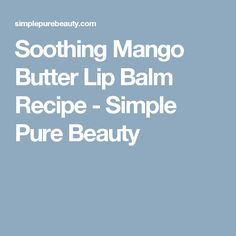 Soothing Mango Butter Lip Balm Recipe - Simple Pure Beauty