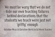 "Kristine Mraz, Christine Hertz, Ebony O. McGee, Ron Berger, Thomas Hoerr and Dave Stuart Jr. write about ""grit"" and what it means, and doesn't mean, for the classroom."